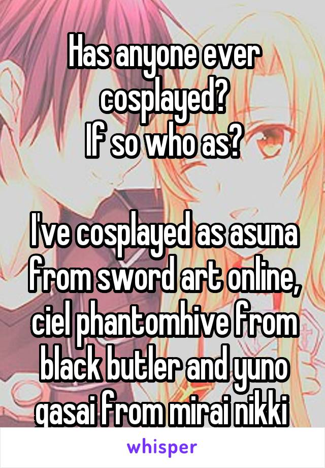 Has anyone ever cosplayed? If so who as?  I've cosplayed as asuna from sword art online, ciel phantomhive from black butler and yuno gasai from mirai nikki