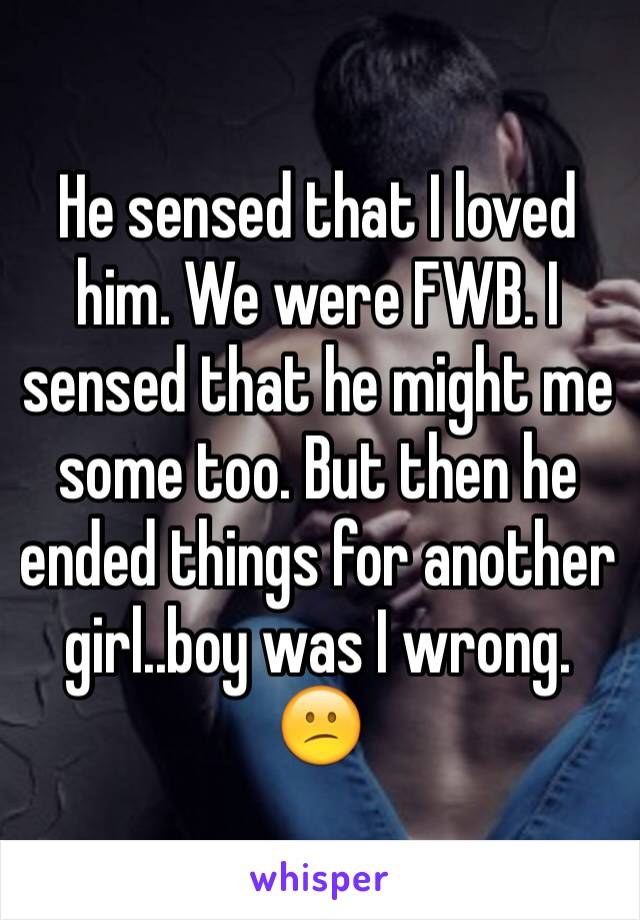 He sensed that I loved him. We were FWB. I sensed that he might me some too. But then he ended things for another girl..boy was I wrong. 😕