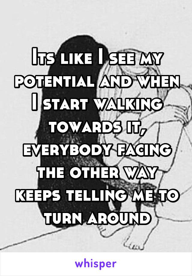Its like I see my potential and when I start walking towards it, everybody facing the other way keeps telling me to turn around