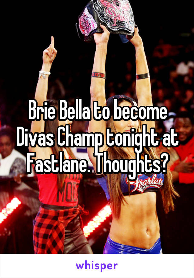 Brie Bella to become Divas Champ tonight at Fastlane. Thoughts?