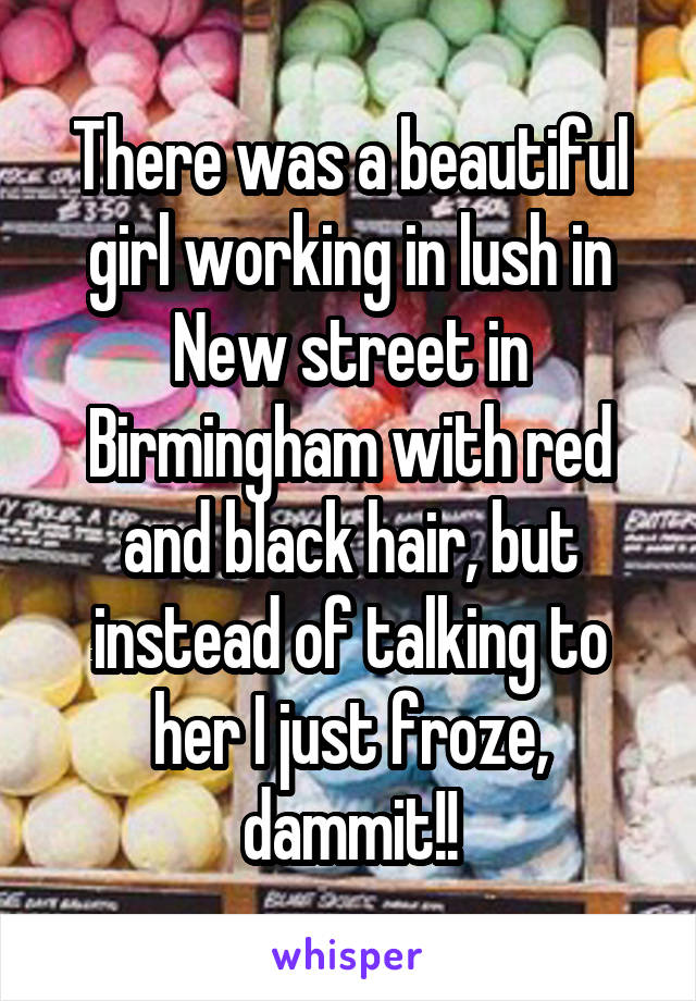 There was a beautiful girl working in lush in New street in Birmingham with red and black hair, but instead of talking to her I just froze, dammit!!