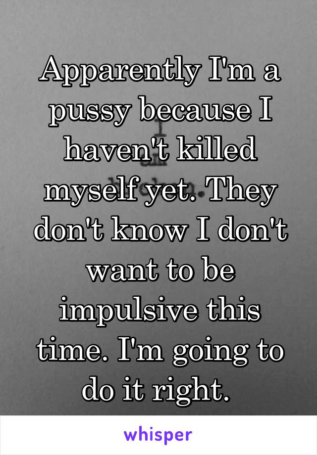 Apparently I'm a pussy because I haven't killed myself yet. They don't know I don't want to be impulsive this time. I'm going to do it right.
