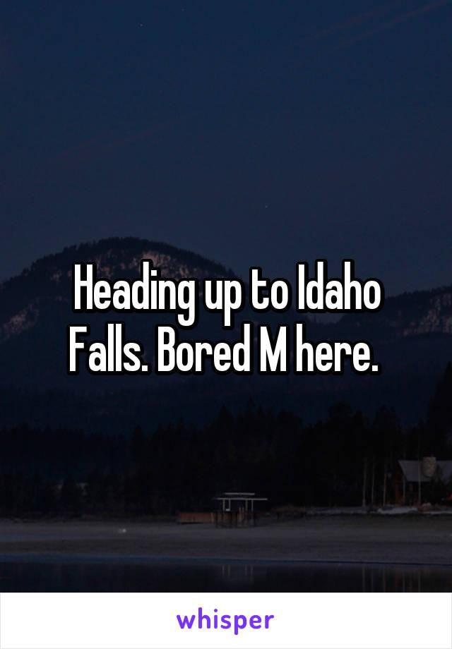 Heading up to Idaho Falls. Bored M here.