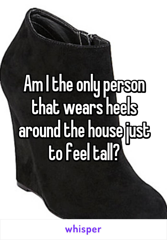Am I the only person that wears heels around the house just to feel tall?