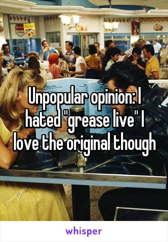 """Unpopular opinion: I hated """"grease live"""" I love the original though"""