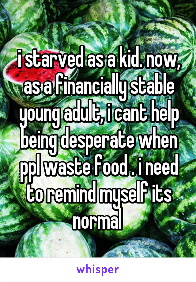 i starved as a kid. now, as a financially stable young adult, i cant help being desperate when ppl waste food . i need to remind myself its normal