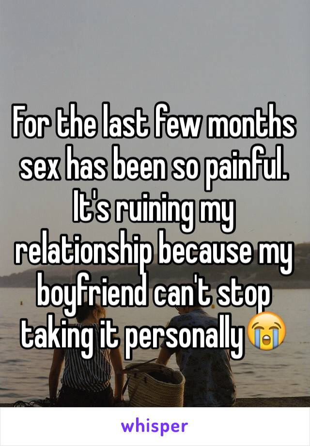 For the last few months sex has been so painful. It's ruining my relationship because my boyfriend can't stop taking it personally😭