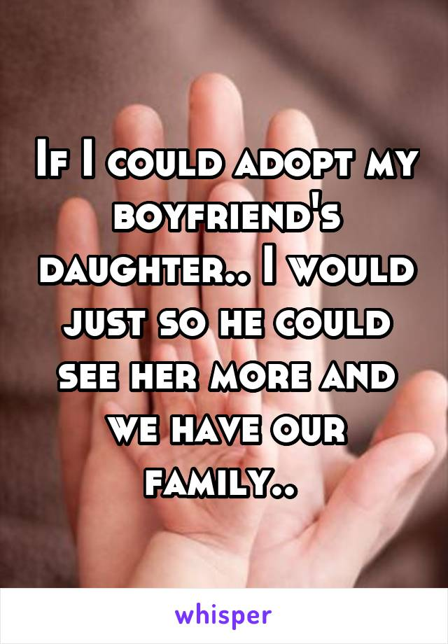 If I could adopt my boyfriend's daughter.. I would just so he could see her more and we have our family..