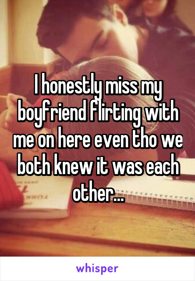 I honestly miss my boyfriend flirting with me on here even tho we both knew it was each other…