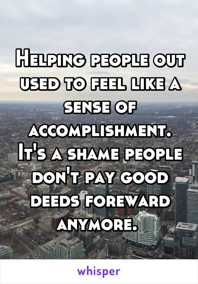 Helping people out used to feel like a sense of accomplishment. It's a shame people don't pay good deeds foreward anymore.