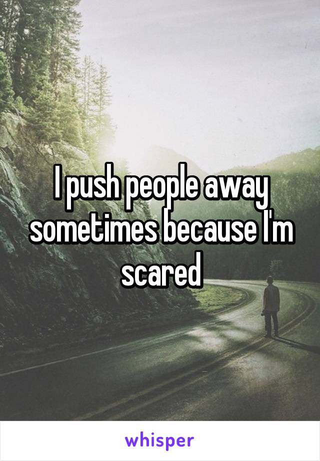 I push people away sometimes because I'm scared