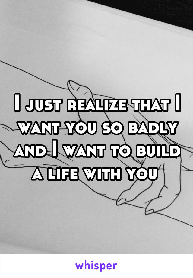 I just realize that I want you so badly and I want to build a life with you