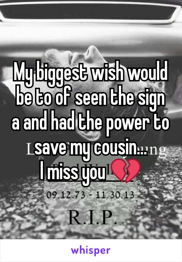 My biggest wish would be to of seen the sign a and had the power to save my cousin... I miss you 💔