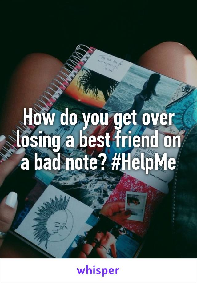 How do you get over losing a best friend on a bad note? #HelpMe