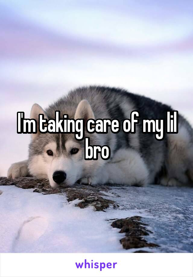 I'm taking care of my lil bro