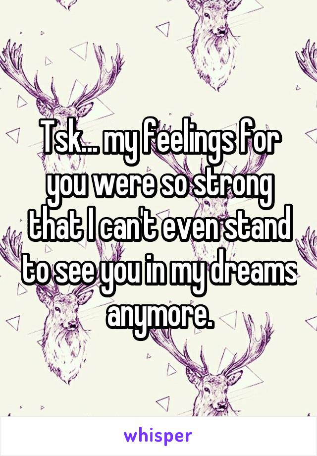 Tsk... my feelings for you were so strong that I can't even stand to see you in my dreams anymore.