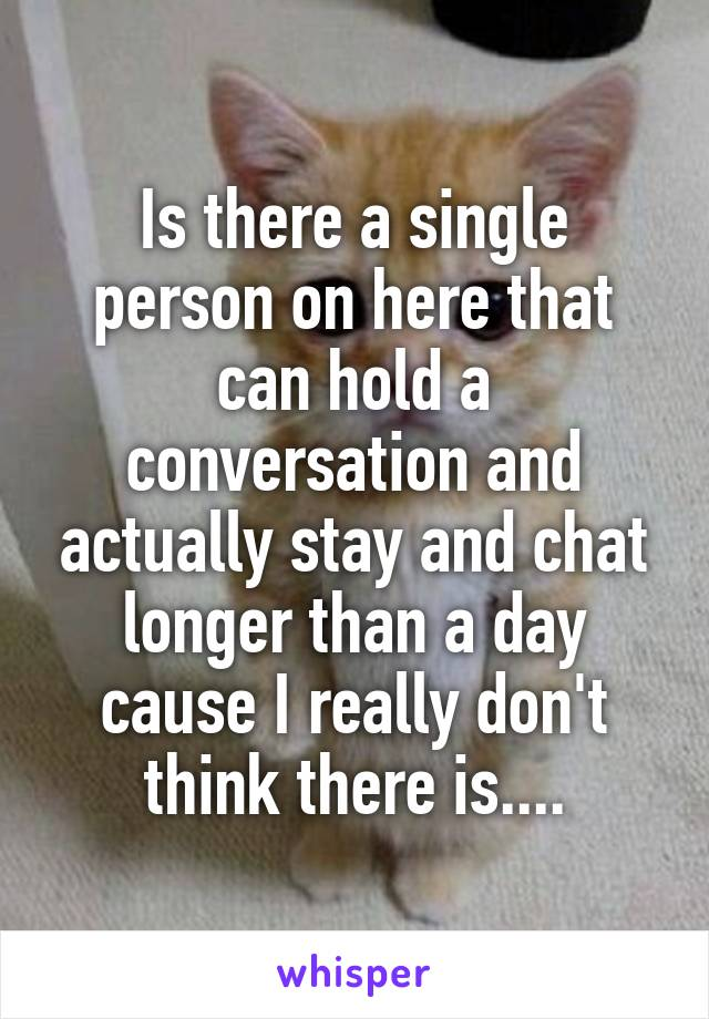 Is there a single person on here that can hold a conversation and actually stay and chat longer than a day cause I really don't think there is....