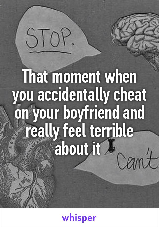 That moment when you accidentally cheat on your boyfriend and really feel terrible about it