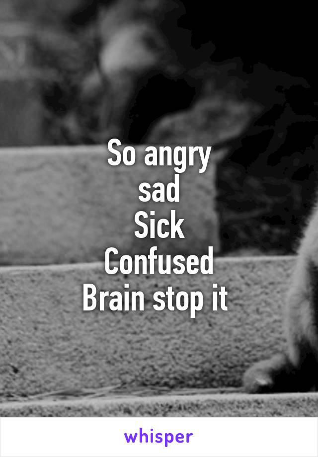 So angry sad Sick Confused Brain stop it