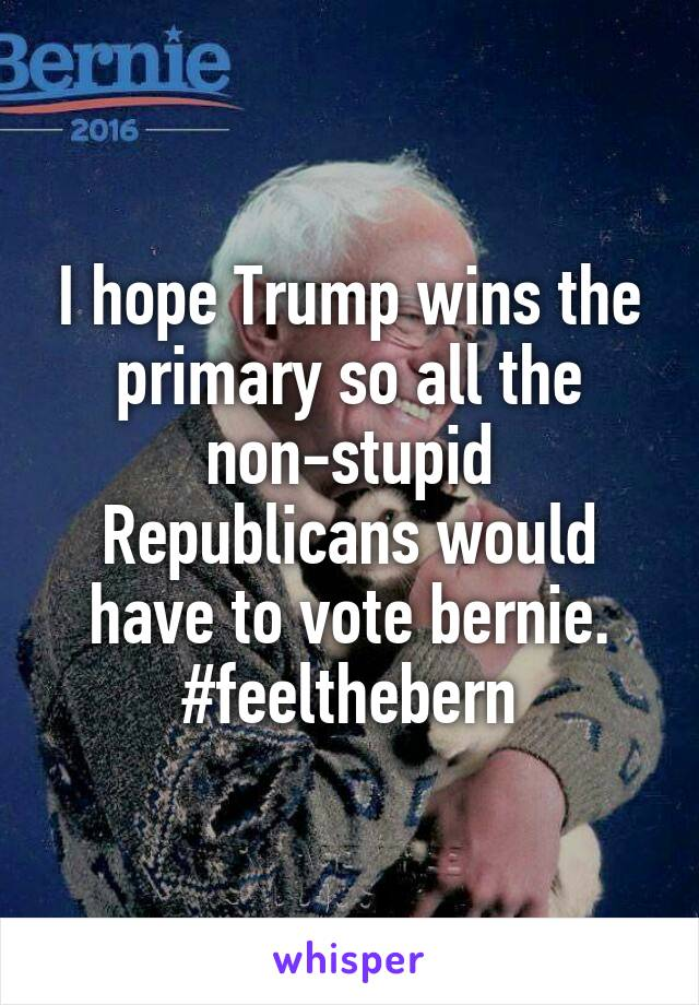 I hope Trump wins the primary so all the non-stupid Republicans would have to vote bernie. #feelthebern