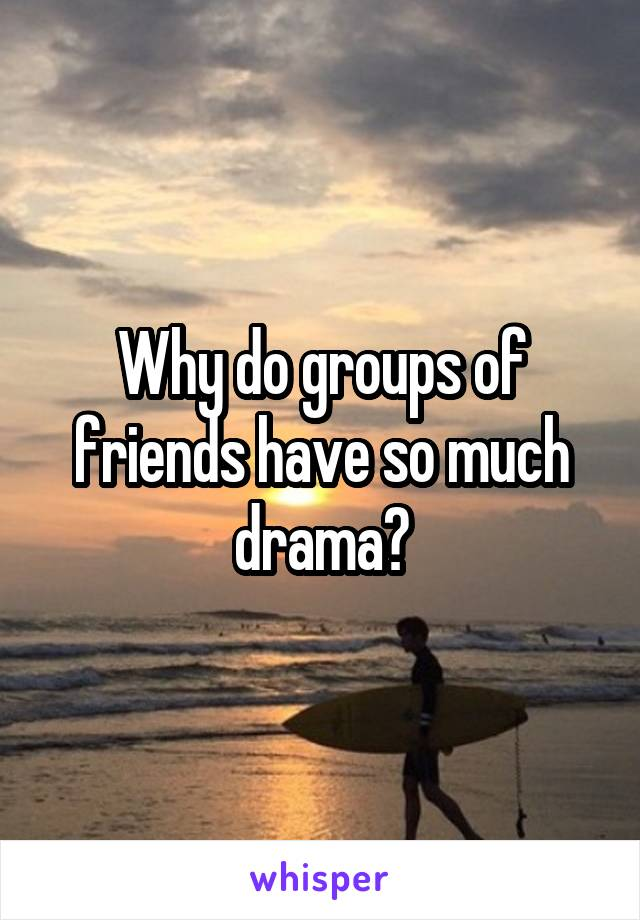 Why do groups of friends have so much drama?