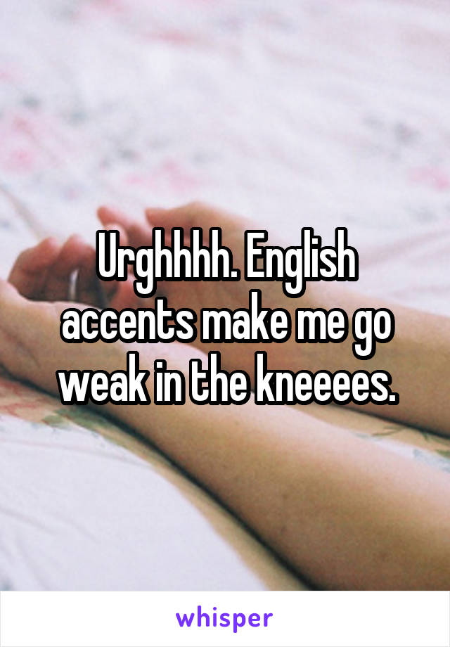 Urghhhh. English accents make me go weak in the kneeees.
