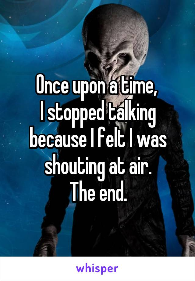 Once upon a time,  I stopped talking because I felt I was shouting at air. The end.