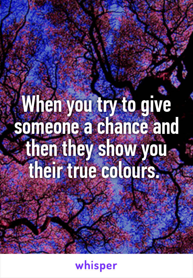 When you try to give someone a chance and then they show you their true colours.