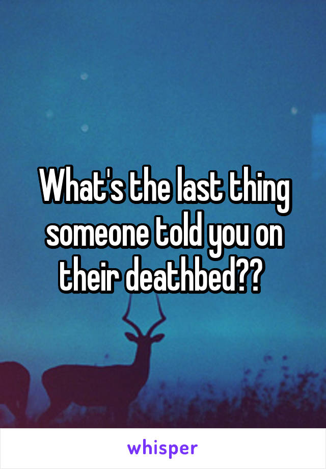 What's the last thing someone told you on their deathbed??