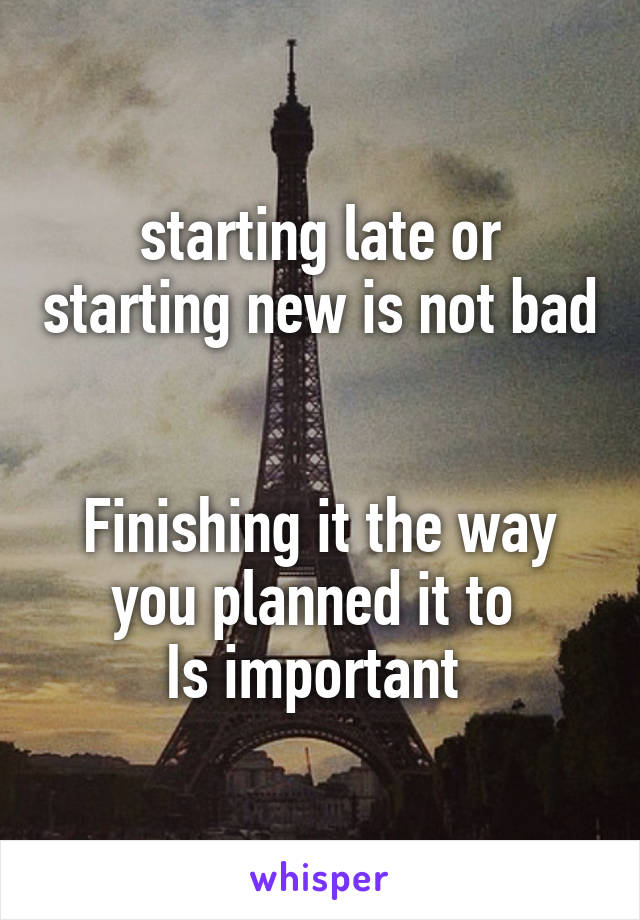 starting late or starting new is not bad   Finishing it the way you planned it to  Is important