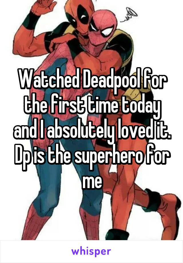 Watched Deadpool for the first time today and I absolutely loved it. Dp is the superhero for me