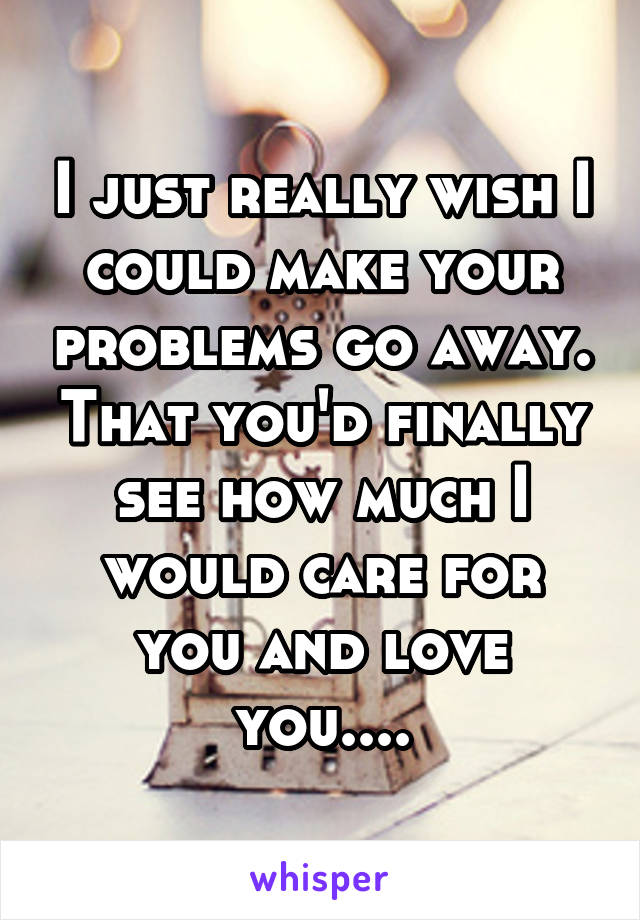 I just really wish I could make your problems go away. That you'd finally see how much I would care for you and love you....