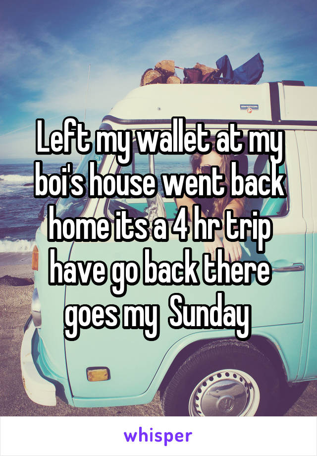Left my wallet at my boi's house went back home its a 4 hr trip have go back there goes my  Sunday