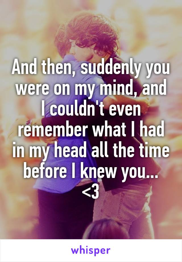 And then, suddenly you were on my mind, and I couldn't even remember what I had in my head all the time before I knew you... <3