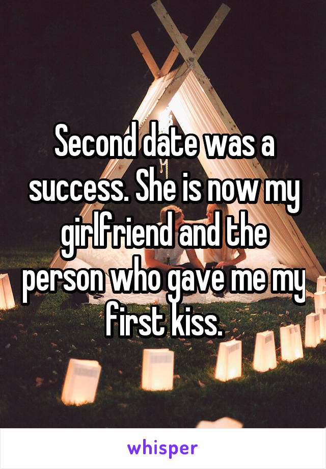 Second date was a success. She is now my girlfriend and the person who gave me my first kiss.