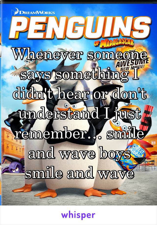 Whenever someone says something I didn't hear or don't understand I just remember… smile and wave boys smile and wave