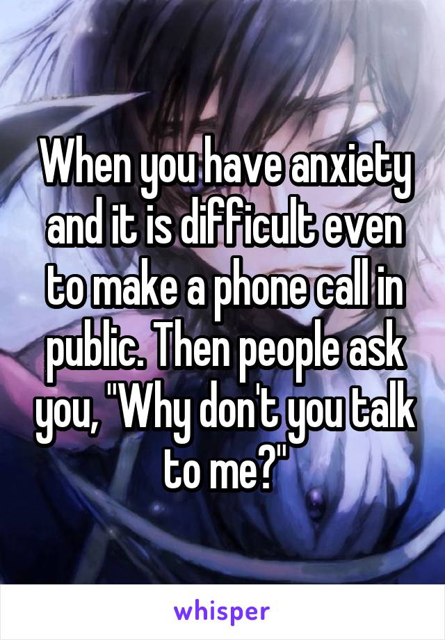 "When you have anxiety and it is difficult even to make a phone call in public. Then people ask you, ""Why don't you talk to me?"""