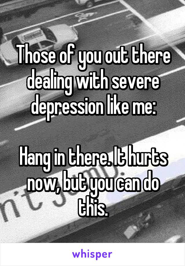Those of you out there dealing with severe depression like me:  Hang in there. It hurts now, but you can do this.