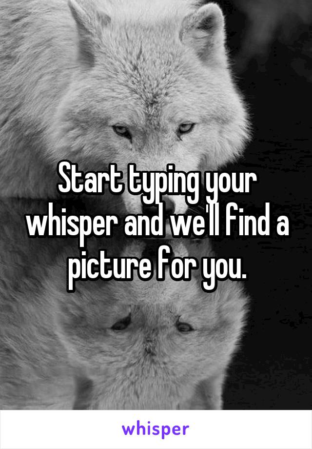 Start typing your whisper and we'll find a picture for you.