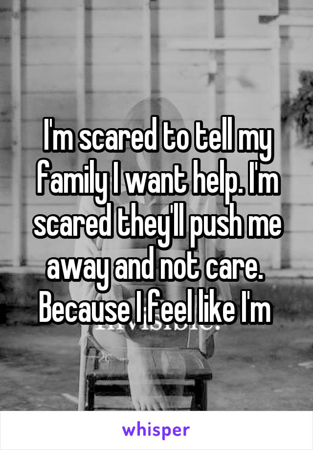 I'm scared to tell my family I want help. I'm scared they'll push me away and not care.  Because I feel like I'm