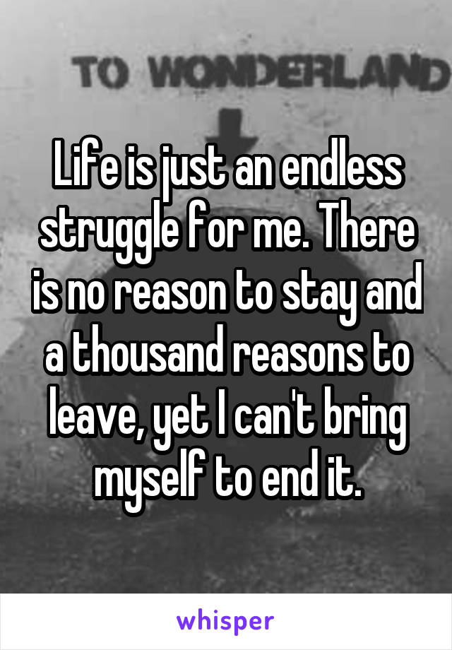 Life is just an endless struggle for me. There is no reason to stay and a thousand reasons to leave, yet I can't bring myself to end it.