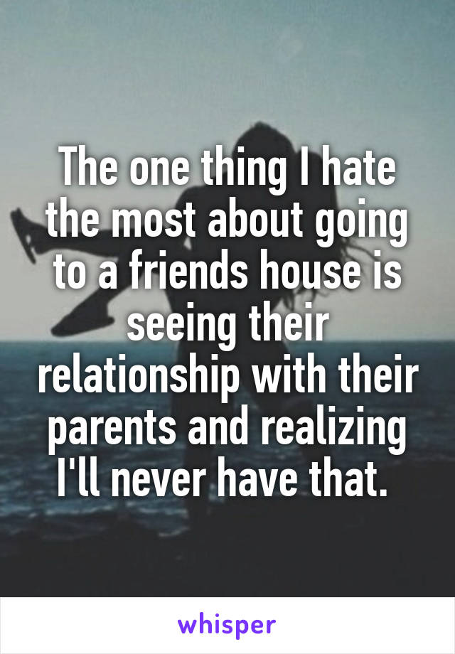 The one thing I hate the most about going to a friends house is seeing their relationship with their parents and realizing I'll never have that.