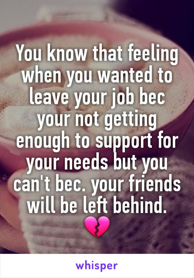 You know that feeling when you wanted to leave your job bec your not getting enough to support for your needs but you can't bec. your friends will be left behind. 💔