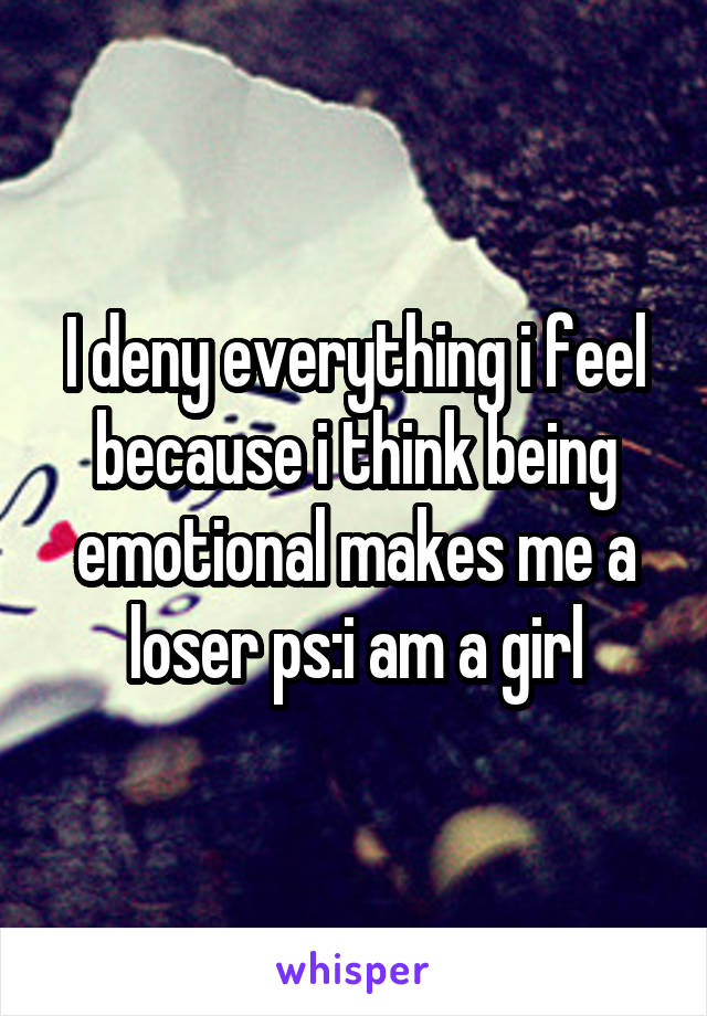 I deny everything i feel because i think being emotional makes me a loser ps:i am a girl