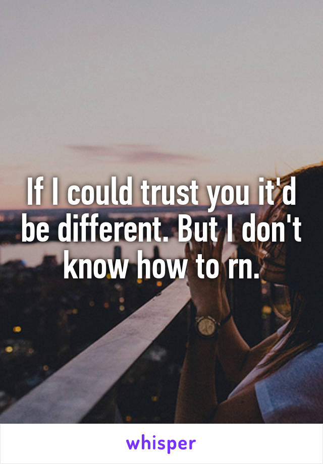 If I could trust you it'd be different. But I don't know how to rn.