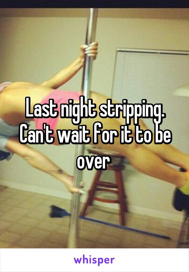 Last night stripping. Can't wait for it to be over
