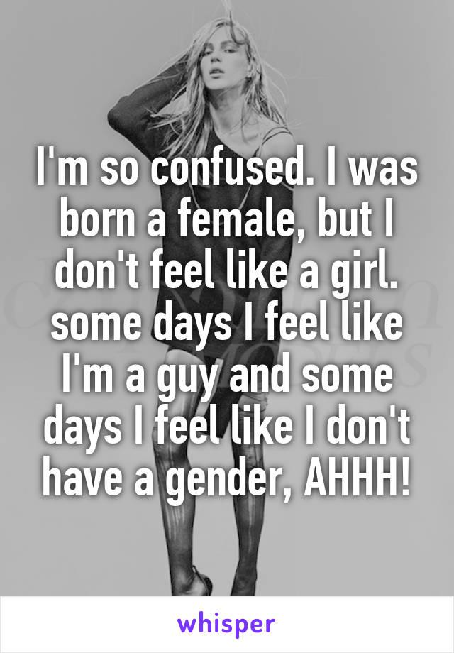 I'm so confused. I was born a female, but I don't feel like a girl. some days I feel like I'm a guy and some days I feel like I don't have a gender, AHHH!