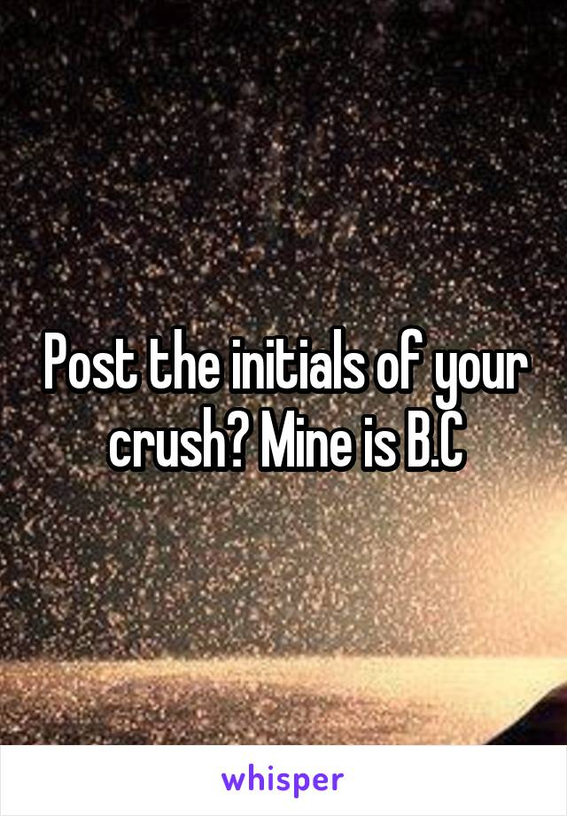 Post the initials of your crush? Mine is B.C