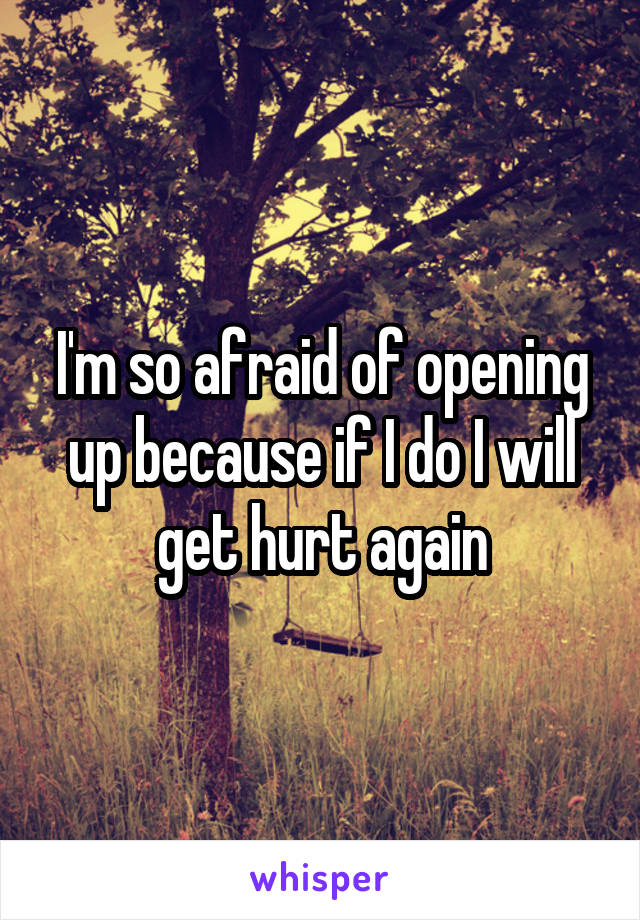 I'm so afraid of opening up because if I do I will get hurt again