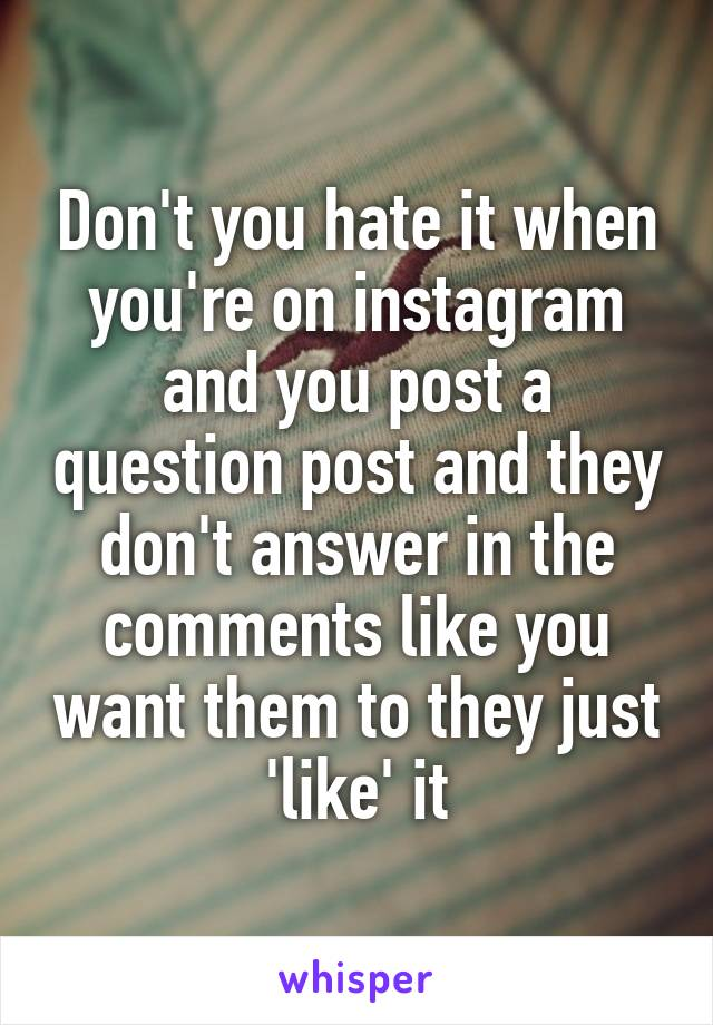 Don't you hate it when you're on instagram and you post a question post and they don't answer in the comments like you want them to they just 'like' it